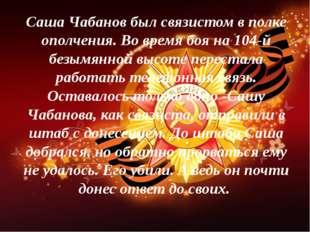 Саша Чабанов был связистом в полке ополчения. Во время боя на 104-й безымянно