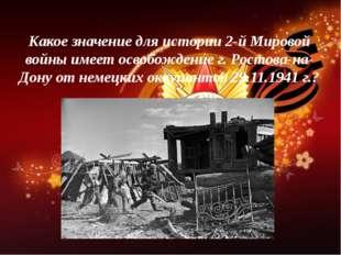 Какое значение для истории 2-й Мировой войны имеет освобождение г. Ростова-на