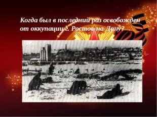 Когда был в последний раз освобожден от оккупации г. Ростов-на-Дону?