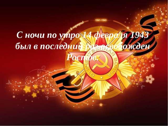 С ночи по утро 14 февраля 1943 был в последний раз освобожден Ростов.