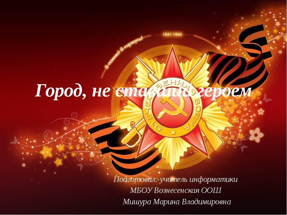 Город, не ставший героем Подготовил: учитель информатики МБОУ Вознесенская О...