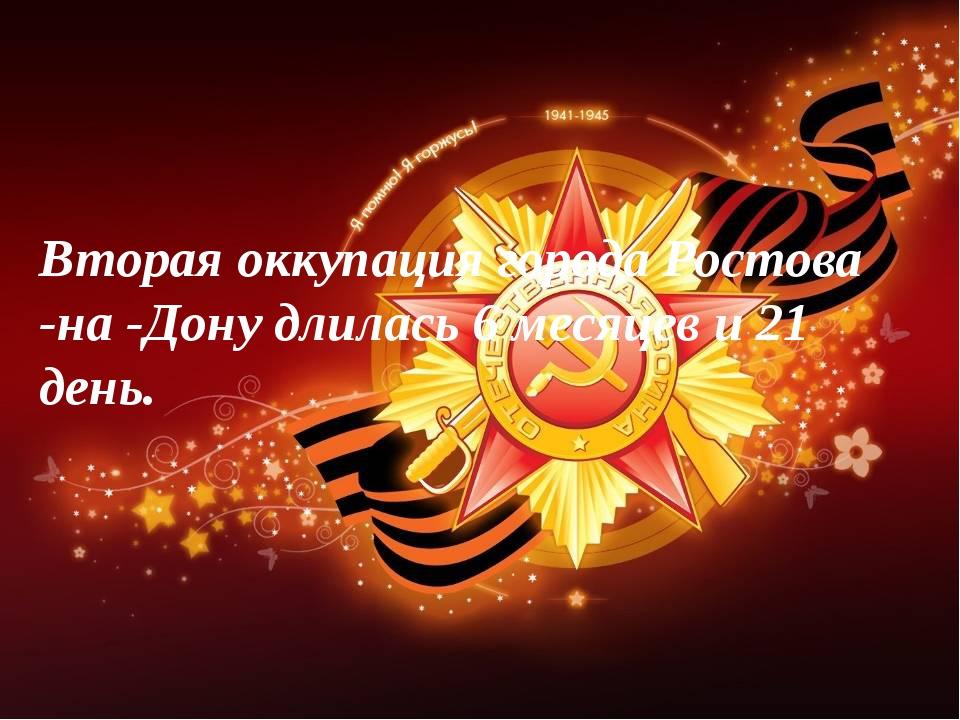 Вторая оккупация города Ростова -на -Дону длилась 6 месяцев и 21 день.