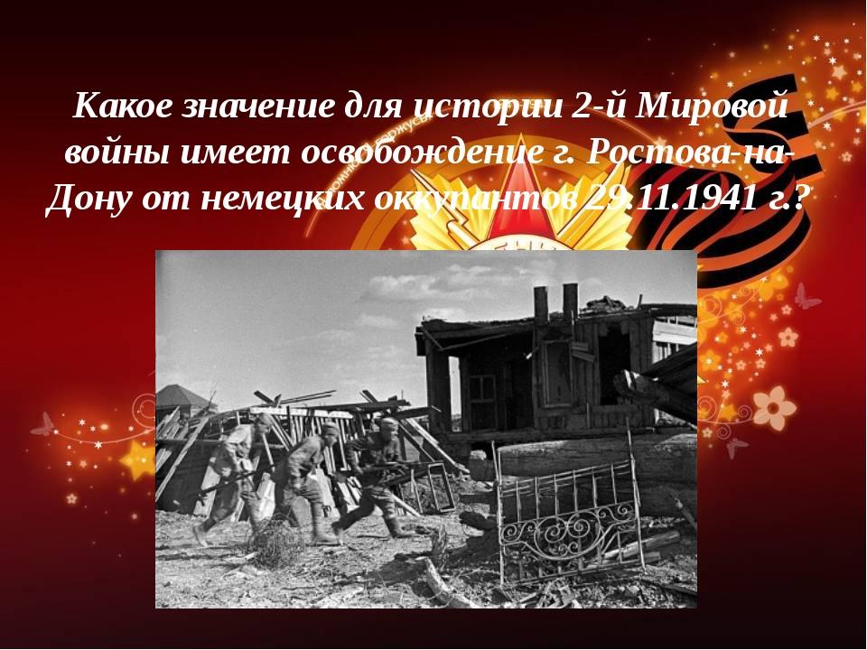 Какое значение для истории 2-й Мировой войны имеет освобождение г. Ростова-на...