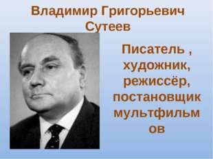 Владимир Григорьевич Сутеев Писатель , художник, режиссёр, постановщик мультф