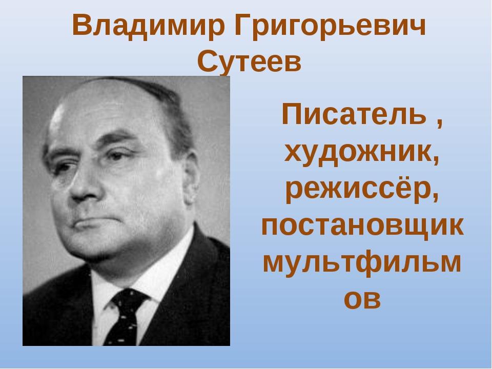Владимир Григорьевич Сутеев Писатель , художник, режиссёр, постановщик мультф...