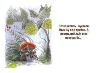 Потеснились - пустили Мышку под грибок. А дождь всё льёт и не перестаёт...