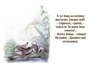 А тут Заяц на полянку выскочил, увидел гриб. - Спрячьте, - кричит, - спаси