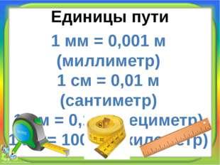 Единицы пути 1 мм = 0,001 м (миллиметр) 1 см = 0,01 м (сантиметр) 1 дм = 0,1