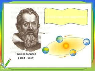 Галилео Галилей ( 1564 – 1642 ) И всё-таки она вертится!