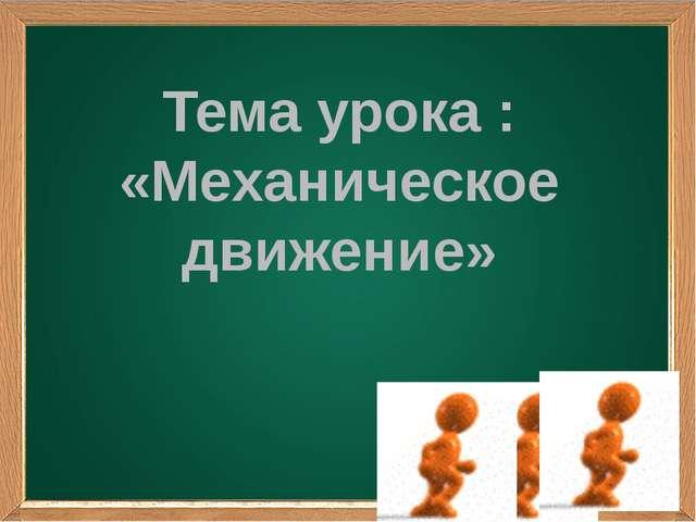 Тема урока : «Механическое движение»