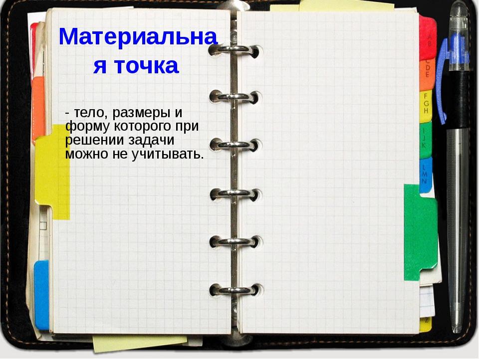 Материальная точка - тело, размеры и форму которого при решении задачи можно...
