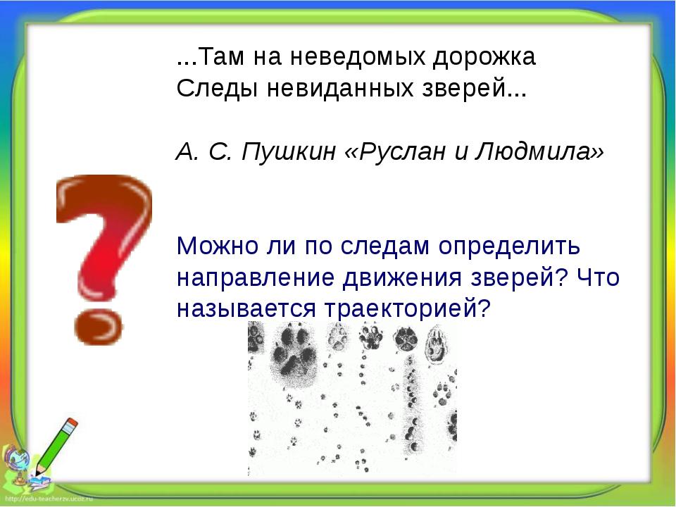 ...Там на неведомых дорожка Следы невиданных зверей... А. С. Пушкин «Руслан...