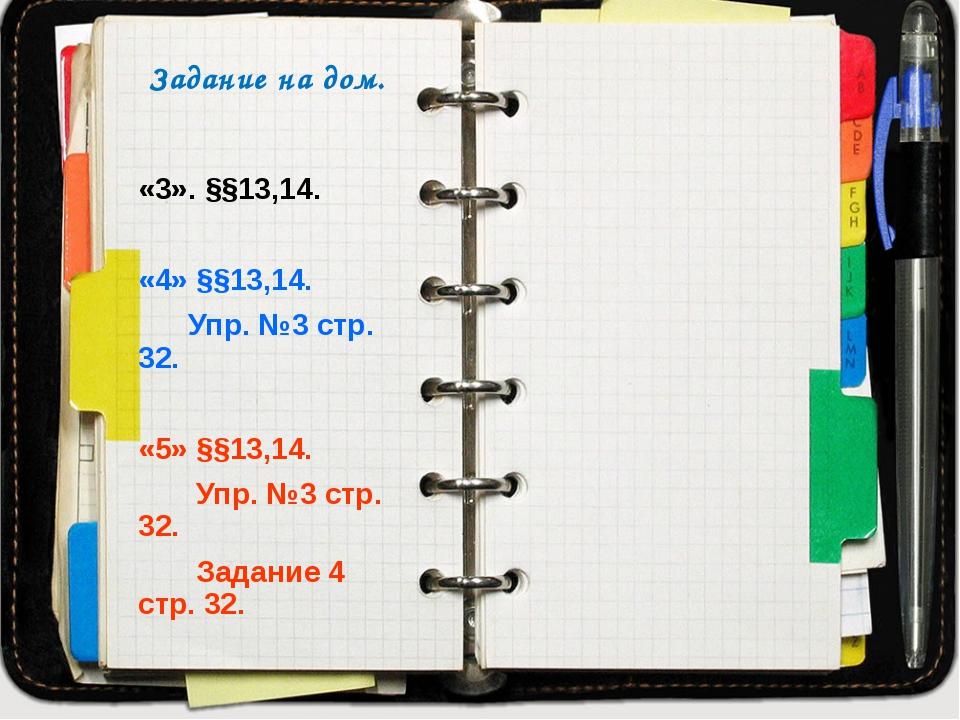 Задание на дом. «3». §§13,14. «4» §§13,14. Упр. №3 стр. 32. «5» §§13,14. Упр....