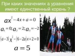 При каких значениях а уравнения имеют единственный корень ?