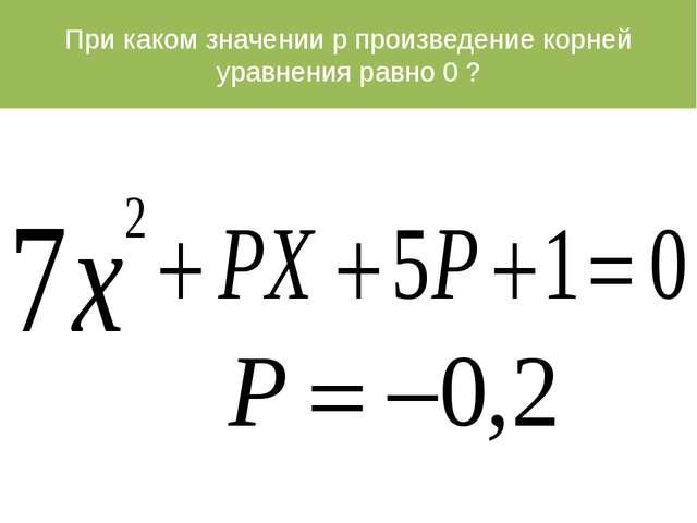 При каком значении p произведение корней уравнения равно 0 ?