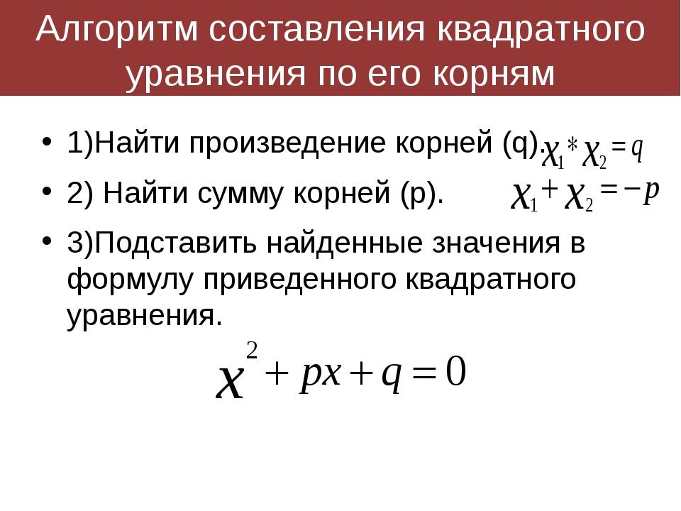 Алгоритм составления квадратного уравнения по его корням 1)Найти произведение...
