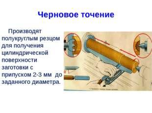 Черновое точение Производят полукруглым резцом для получения цилиндрической п