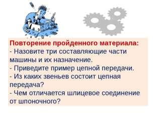 Повторение пройденного материала: - Назовите три составляющие части машины и