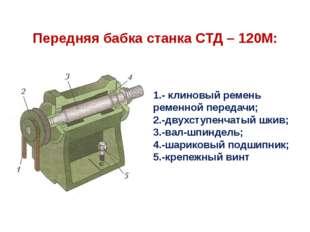 Передняя бабка станка СТД – 120М: 1.- клиновый ремень ременной передачи; 2.-д