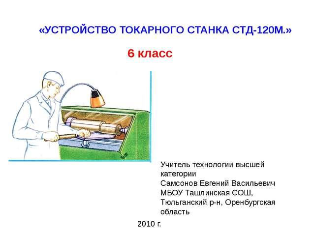 «УСТРОЙСТВО ТОКАРНОГО СТАНКА СТД-120М.» 6 класс Учитель технологии высшей кат...