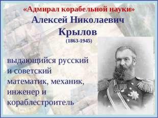 «Адмирал корабельной науки» Алексей Николаевич Крылов (1863-1945) выдающийся