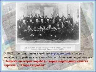 В 1892 г. он приступает к чтению курса лекций по теории корабля, который впос