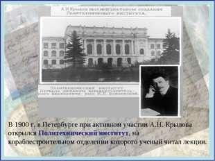 В 1900 г. в Петербурге при активном участии А.Н. Крылова открылся Политехниче