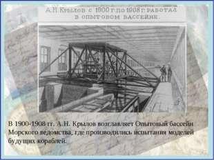 В 1900-1908 гг. А.Н. Крылов возглавляет Опытовый бассейн Морского ведомства,
