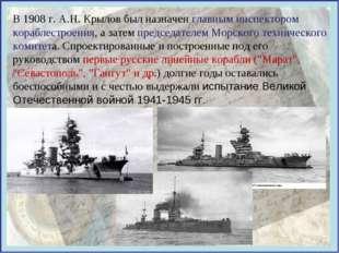 В 1908 г. А.Н. Крылов был назначен главным инспектором кораблестроения, а зат
