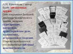 А.Н. Крыловым - автор более 500 научных трудов. Они покрывают большой диапазо