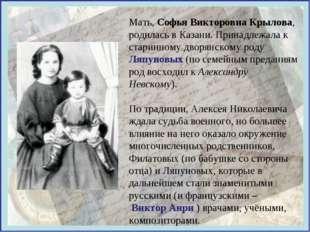 Мать, Софья Викторовна Крылова, родилась в Казани. Принадлежала к старинному
