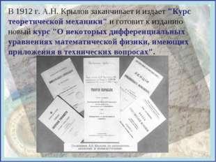 """В 1912 г. А.Н. Крылов заканчивает и издает """"Курс теоретической механики"""" и го"""