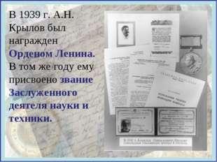 В 1939 г. А.Н. Крылов был награжден Орденом Ленина. В том же году ему присвое