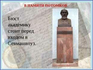 В ПАМЯТИ ПОТОМКОВ Бюст академику стоит перед входом в Севмашвтуз.
