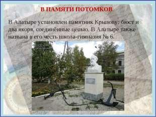 В ПАМЯТИ ПОТОМКОВ В Алатыре установлен памятник Крылову: бюст и два якоря, со