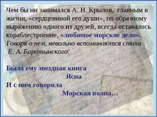 Чем бы ни занимался А. Н. Крылов, главным в жизни, «сердцевиной его души», по