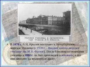 В 1878 г. А.Н. Крылов поступает в Петербургское морское училище (с 1939 г. -