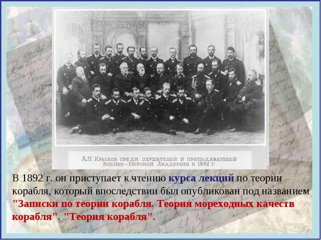 В 1892 г. он приступает к чтению курса лекций по теории корабля, который впос...