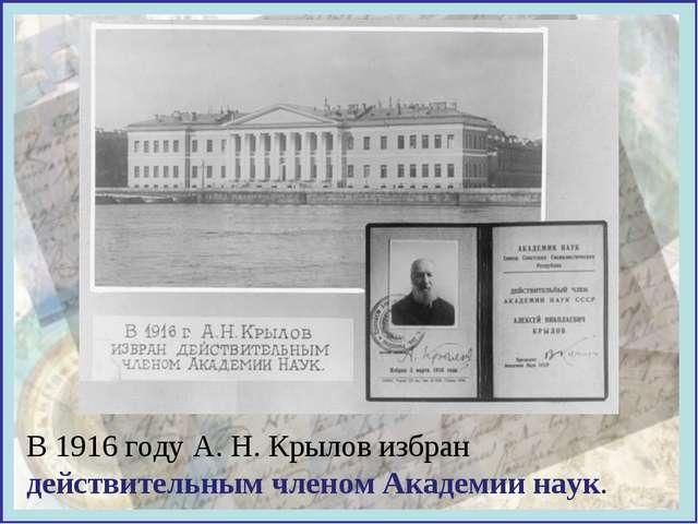 В 1916 году А. Н. Крылов избран действительным членом Академии наук.