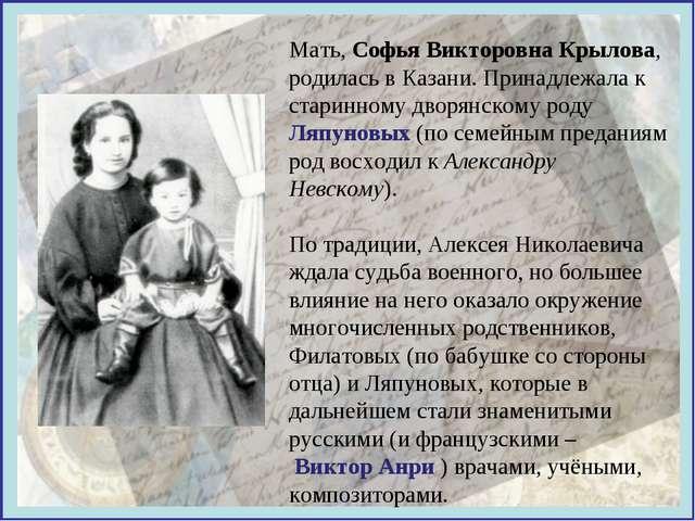 Мать, Софья Викторовна Крылова, родилась в Казани. Принадлежала к старинному...