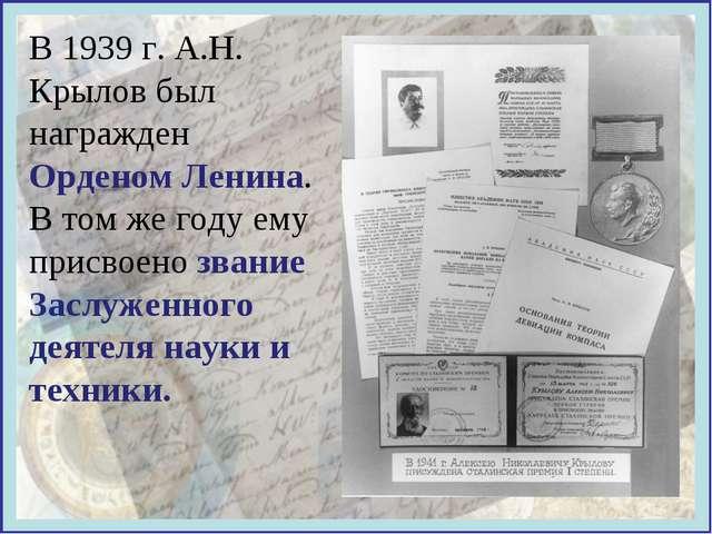 В 1939 г. А.Н. Крылов был награжден Орденом Ленина. В том же году ему присвое...