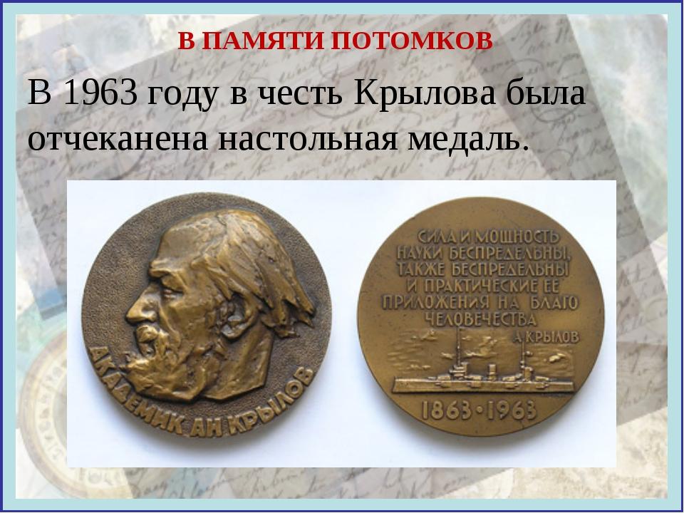 В ПАМЯТИ ПОТОМКОВ В 1963 году в честь Крылова была отчеканена настольная меда...