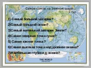 Самое-самое на Земном шаре… 1 тур 1) Самый большой материк? 2)Самый большой о