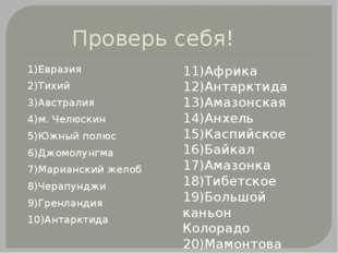 Проверь себя! 1)Евразия 2)Тихий 3)Австралия 4)м. Челюскин 5)Южный полюс 6)Джо