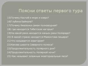 Поясни ответы первого тура 15)Почему Каспий и море и озеро? 16)Глубина Байкал