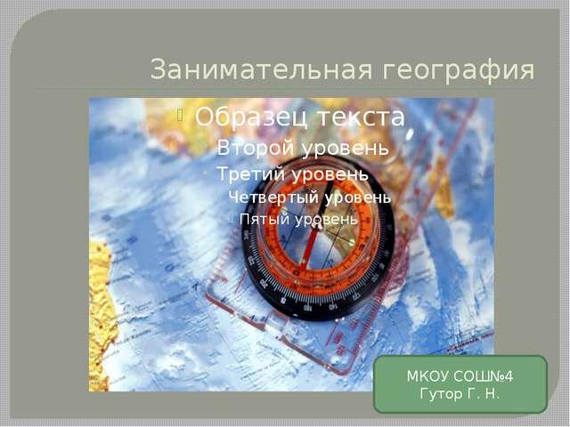 Занимательная география МКОУ СОШ№4 Гутор Г. Н.