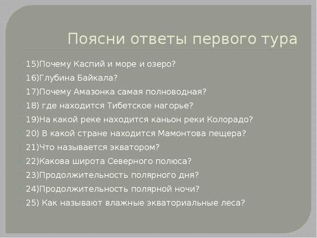 Поясни ответы первого тура 15)Почему Каспий и море и озеро? 16)Глубина Байкал...