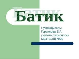 Руководитель: Гурьянова Е.А. учитель технологии МБУ СОШ №93