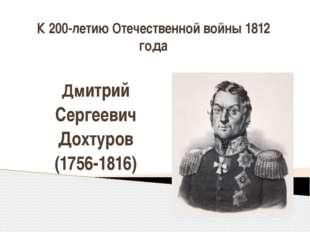 К 200-летию Отечественной войны 1812 года Дмитрий Сергеевич Дохтуров (1756-18