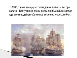 В 1788 г. началась русско-шведская война, и вскоре капитан Дохтуров со своей